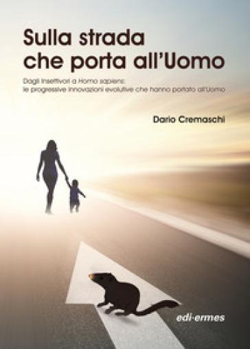 Sulla strada che porta all'uomo. Dagli insettivori a Homo sapiens: le progressive innovazioni evolutive che hanno portato all'uomo - Dario Cremaschi |