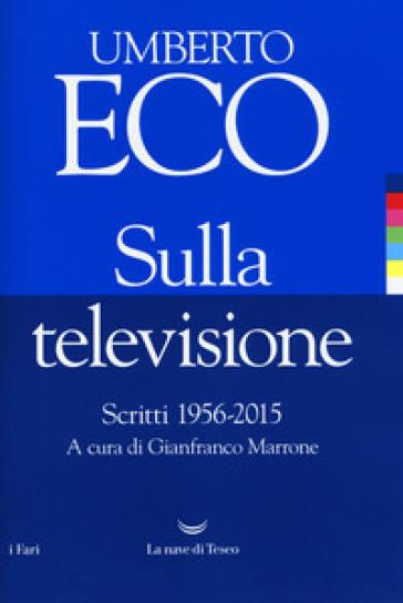 Sulla televisione. Scritti 1956-2015 - Umberto Eco |