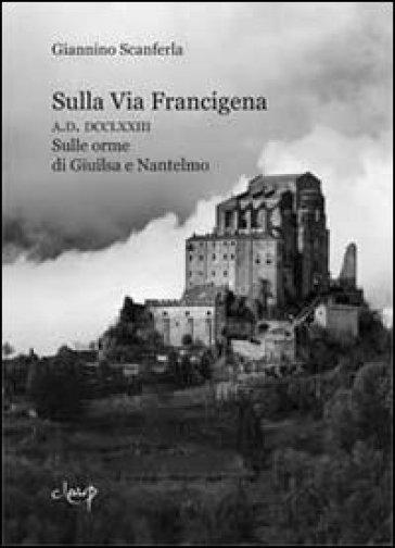 Sulla via Francigena. A.D. DCCLXXIII. Sulle orme di Giuilsa e Nantelmo - Giannino Scanferla  