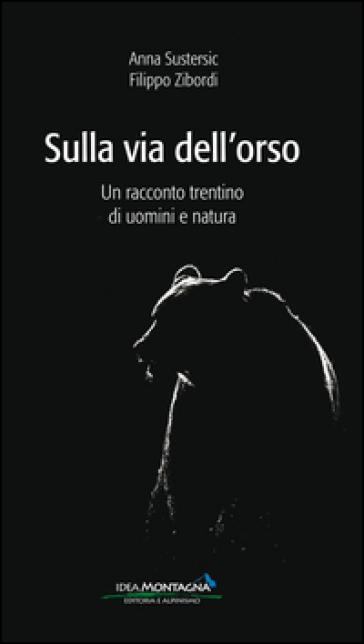 Sulla via dell'orso. Un racconto trentino di uomini e natura - Anna Sustersic | Kritjur.org