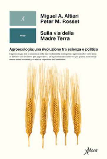 Sulla via della madre terra. Agroecologia: una rivoluzione tra scienza e politica - Miguel A. Altieri |