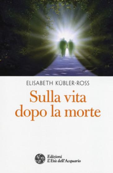 Sulla vita dopo la morte - Elisabeth Kubler-Ross  