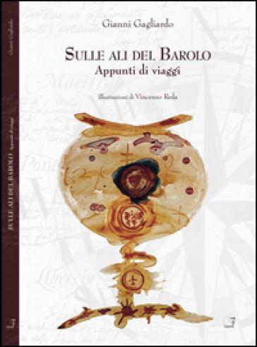 Sulle ali del Barolo. Appunti di viaggio - Gianni Gagliardo |
