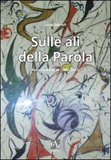 Sulle ali della parola. Raccolta di poesie (1982/2012) - Lucia Gabrielli | Kritjur.org