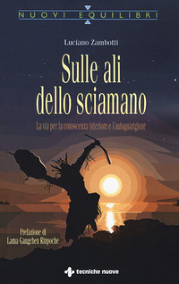 Sulle ali dello sciamano. La via per la conoscenza interiore e l'autoguarigione - Luciano Zambotti | Thecosgala.com