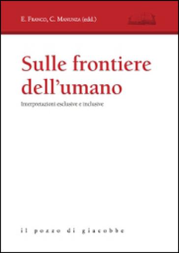 Sulle frontiere dell'umano. Interpretazioni esclusive e inclusive - E. Franco  