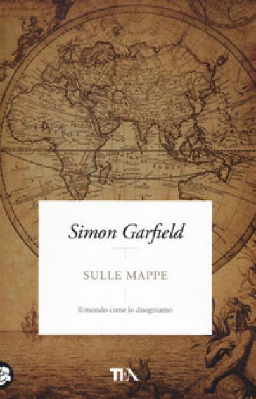 Sulle mappe. Il mondo come lo disegniamo - Simon Garfield | Thecosgala.com