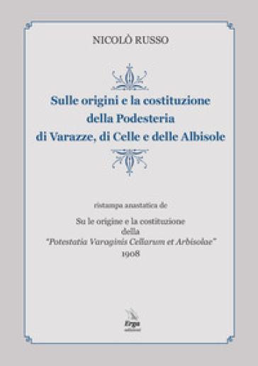 Sulle origini e la costituzione della Podesteria di Varazze, di Celle e delle Albisole (rist. anast. Savona, 1908) - Nicolò Russo |