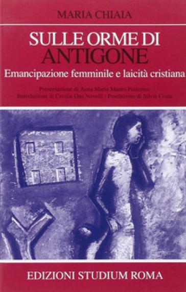 Sulle orme di Antigone. Emancipazione femminile e laicità cristiana - Maria Chiaia |