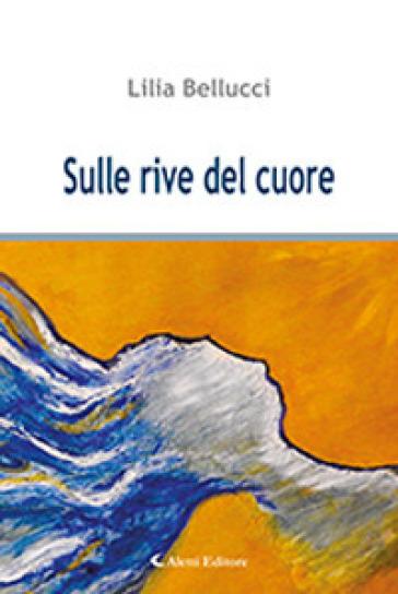 Sulle rive del cuore - Lilia Bellucci |