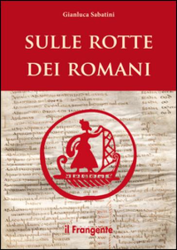 Sulle rotte dei romani - Gianluca Sabatini | Rochesterscifianimecon.com