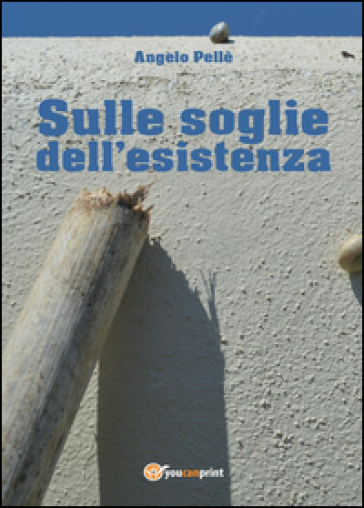 Sulle soglie dell'esistenza - Angelo Pellè |
