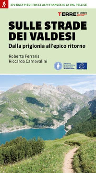 Sulle strade dei Valdesi. Dalla prigionia all'epico ritorno - Roberta Ferraris | Rochesterscifianimecon.com