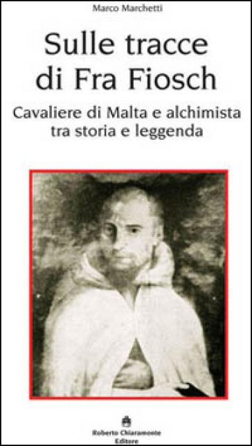 Sulle tracce di fra Fiosch. Cavalieri di Malta e alchimista tra storia e leggenda - Marco Marchetti  