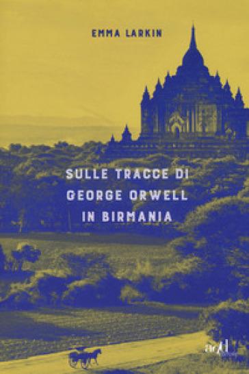 Sulle tracce di George Orwell in Birmania - Emma Larkin | Ericsfund.org