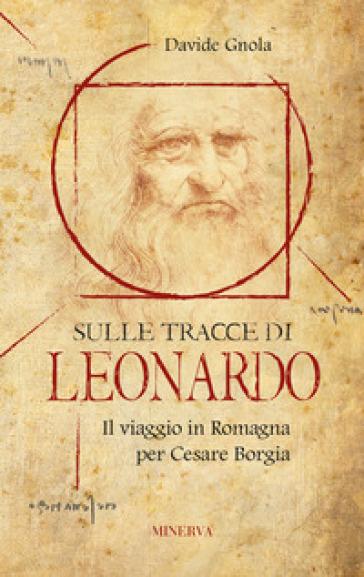 Sulle tracce di Leonardo. Il viaggio in Romagna per Cesare Borgia - Davide Gnola |