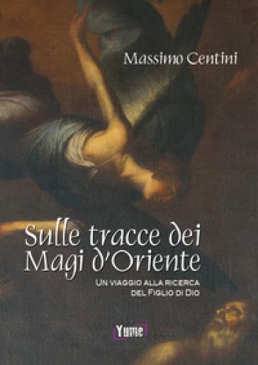 Sulle tracce dei Magi d'Oriente. Un viaggio alla ricerca del figlio di Dio - Massimo Centini |