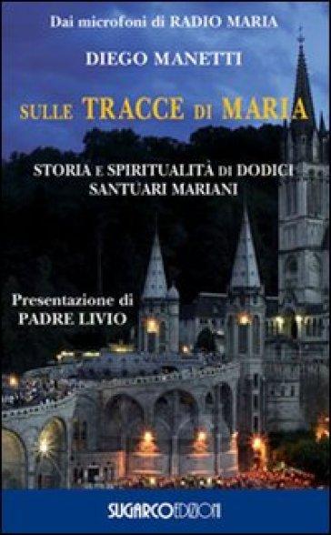Sulle tracce di Maria. Storia e spirirualità di dodici santuari mariani - Diego Manetti |