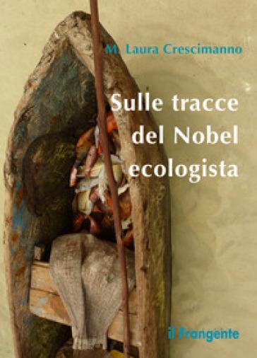 Sulle tracce del Nobel ecologista - M. Laura Crescimanno  