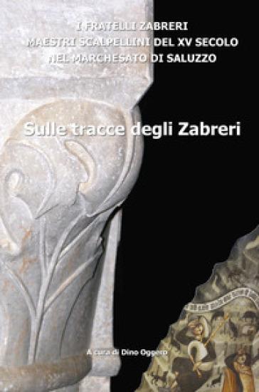 Sulle tracce degli Zabreri. I Fratelli Zabreri maestri scalpellini del XV secolo nel Marchesato di Saluzzo - D. Oggero | Rochesterscifianimecon.com