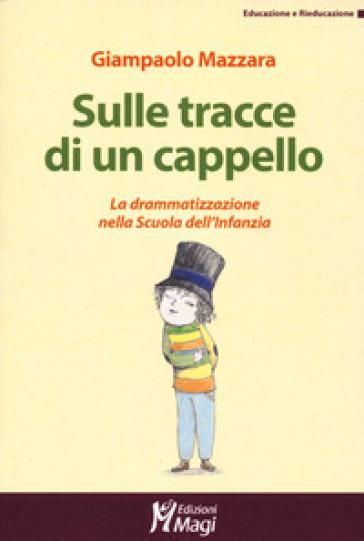Sulle tracce di un cappello. La drammatizzazione nella Scuola dell'infanzia - Giampaolo Mazzara |
