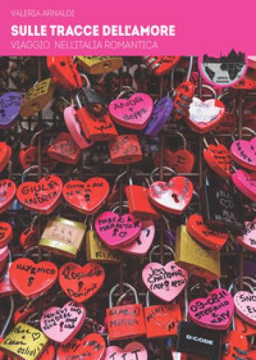 Sulle tracce dell'amore. Viaggio nell'Italia romantica - Valeria Arnaldi  