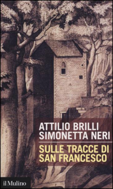 Sulle tracce di San Francesco - Attilio Brilli |