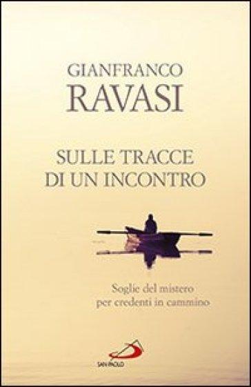 Sulle tracce di un incontro. Soglie del mistero per credenti in cammino - Gianfranco Ravasi |
