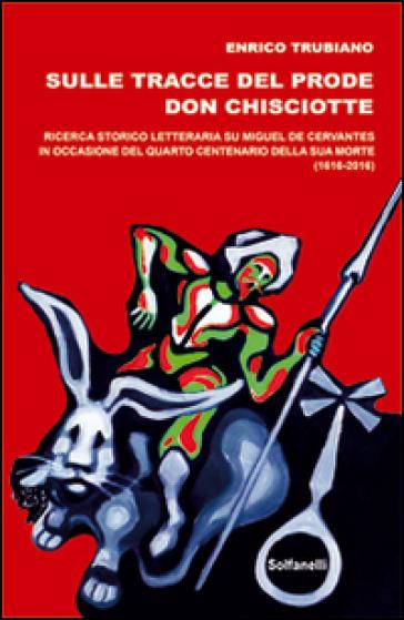 Sulle tracce del prode Don Chisciotte. Ricerca storico-letteraria su Miguel de Cervantes - Enrico Trubiano |