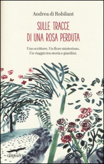 Sulle tracce di una rosa perduta. Uno scrittore. Un fiore misterioso. Un viaggio tra storia e giardini - Andrea Di Robilant  