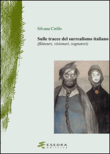 Sulle tracce del surrealismo (flaneurs, visionari, sognatori). Ediz. illustrata - Silvana Cirillo |