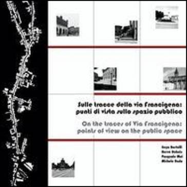 Sulle tracce della via Francigena. Punti di vista sullo spazio pubblico. Ediz. italiana e inglese