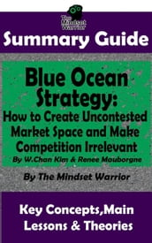 Summary Guide: Blue Ocean Strategy: How to Create Uncontested Market Space and Make Competition Irrelevant: By W. Chan Kim & Renee Maurborgne   The Mindset Warrior Summary Guide