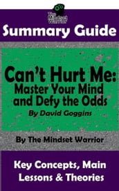 Summary Guide: Can t Hurt Me: Master Your Mind and Defy the Odds: By David Goggins The Mindset Warrior Summary Guide