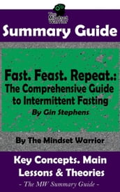 Summary Guide: Fast. Feast. Repeat.: The Comprehensive Guide to Intermittent Fasting: By Gin Stephens The Mindset Warrior Summary Guide