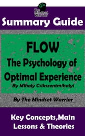 Summary Guide: Flow: The Psychology of Optimal Experience: by Mihaly Csikszentmihalyi   The Mindset Warrior Summary Guide