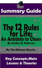 Summary Guide: The 12 Rules for Life: An Antidote to Chaos: by Jordan B. Peterson The Mindset Warrior Summary Guide