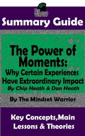 Summary Guide: The Power of Moments: Why Certain Experiences Have Extraordinary Impact by: Chip Heath & Dan Heath The Mindset Warrior Summary Guide
