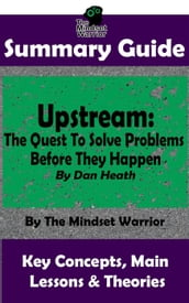 Summary Guide: Upstream: The Quest To Solve Problems Before They Happen: By Dan Heath The Mindset Warrior Summary Guide