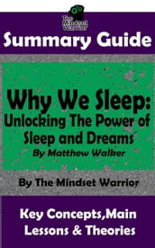 Summary Guide: Why We Sleep: Unlocking The Power of Sleep and Dreams: By Matthew Walker The Mindset Warrior Summary Guide