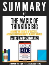 Summary Of The Magic Of Thinking Big: Acquire The Secrets Of Success... Achieve Everything You ve Always Wanted, By Dr. David Schwartz