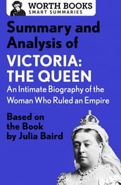 Summary and Analysis of Victoria: The Queen: An Intimate Biography of the Woman Who Ruled an Empire