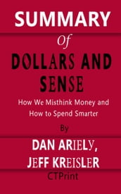 Summary of Dollars and Sense   How We Misthink Money and How to Spend Smarter By Dan Ariely and Jeff Kreisler