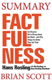 Summary of Factfulness: Ten Reasons We re Wrong About the Worldand Why Things Are Better Than You Think by Hans Rosling
