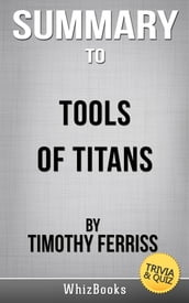 Summary of Tools of Titans: The Tactics, Routines, and Habits of Billionaires, Icons, and World-Class Performers by Timothy Ferris (Trivia/Quiz Reads)