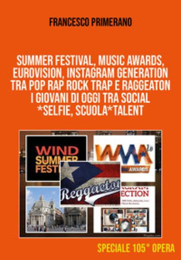 Summer festival, Music Awards, Eurovision, Instagram generation tra pop, rap, rock, trap e raggeaton. I giovani di oggi tra social, selfie, scuola, talent - Francesco Primerano |