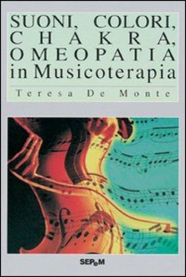 Suoni, colori, chakra, omeopatia in musicoterapia - Teresa De Monte  