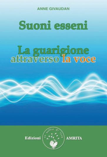 Suoni esseni. La guarigione attraverso la voce - Anne Givaudan | Rochesterscifianimecon.com