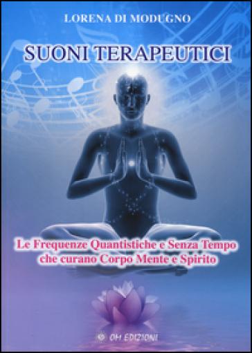 Suoni terapeutici. Le frequenze quantistiche e senza tempo che curano corpo mente e spirito - Lorena Di Modugno   Rochesterscifianimecon.com