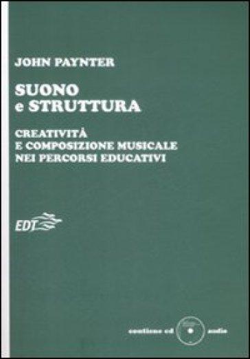 Suono e struttura. Creatività e composizione musicale nei percorsi educativi. Con CD-Audio - John Paynter | Thecosgala.com
